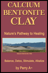 Calcium Bentonite Clay, Nature's Pathway to Healing by Perry A~ Arledge